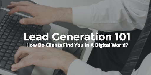 Lead Generation 101 – How Do Clients Find You In A Digital World?