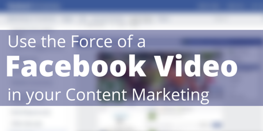 Use the Force of a Facebook Video in Your Content Marketing