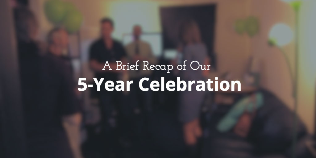 A Brief Recap of Our 5-Year Celebration