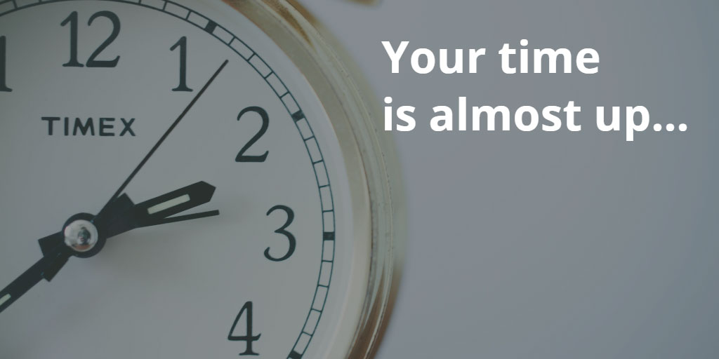 Your time is almost up…