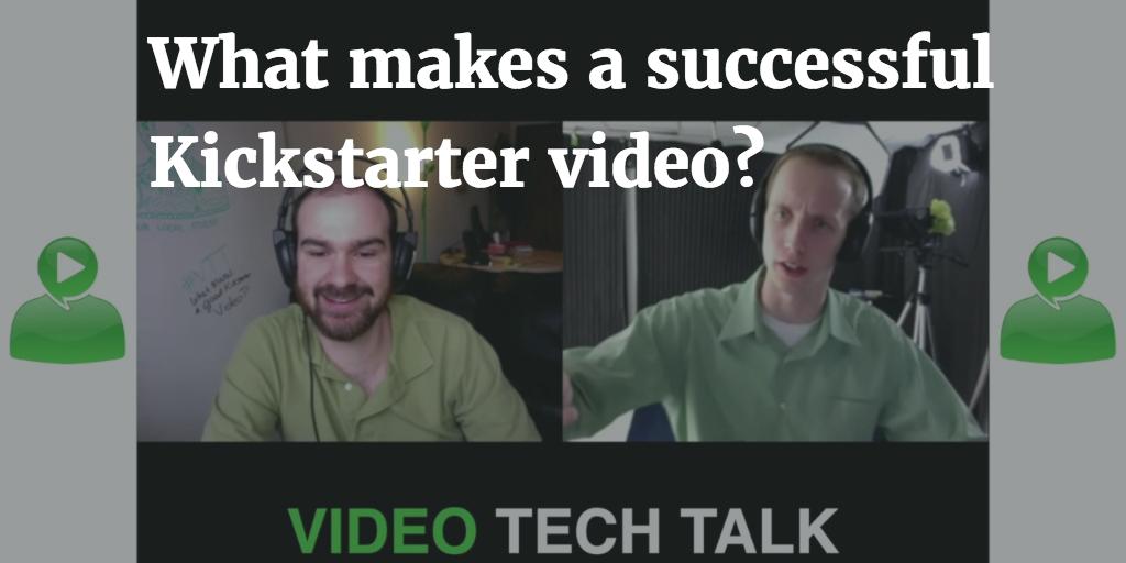 What makes a successful Kickstarter video? [Video Tech Talk]