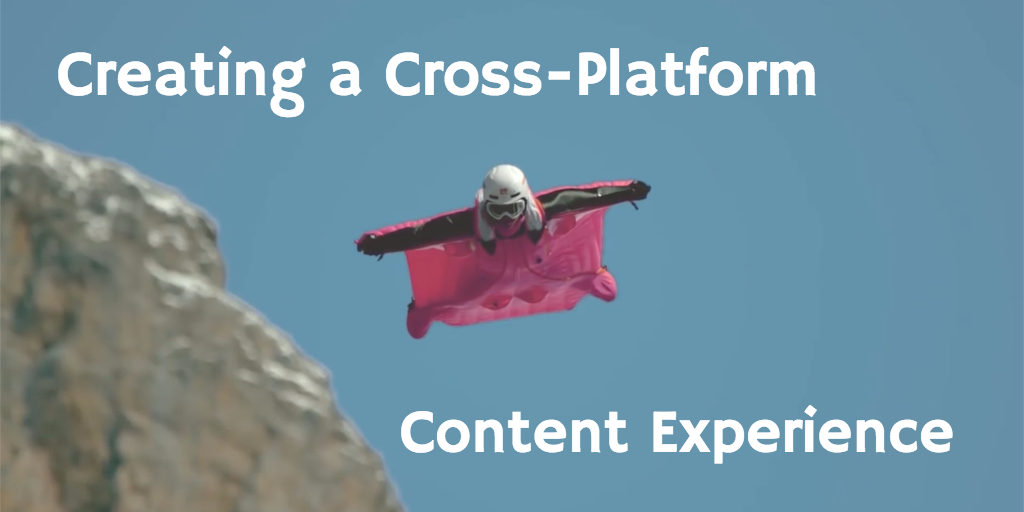 Creating a Cross-Platform Content Experience