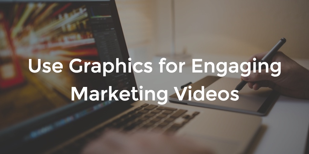 Use Graphics for Engaging Marketing Videos