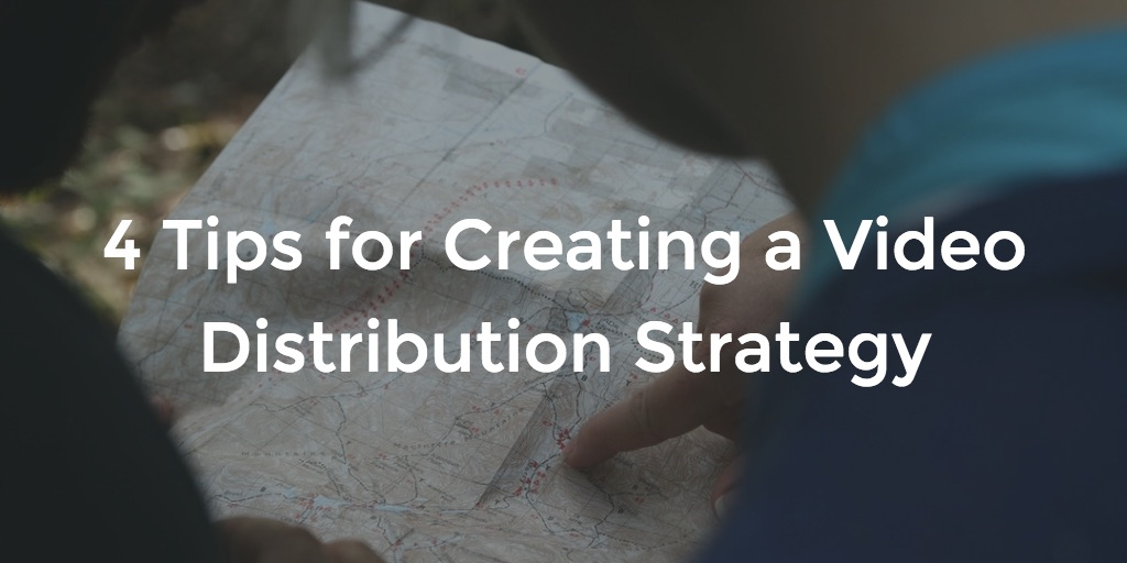 4 Tips for Creating a Video Distribution Strategy