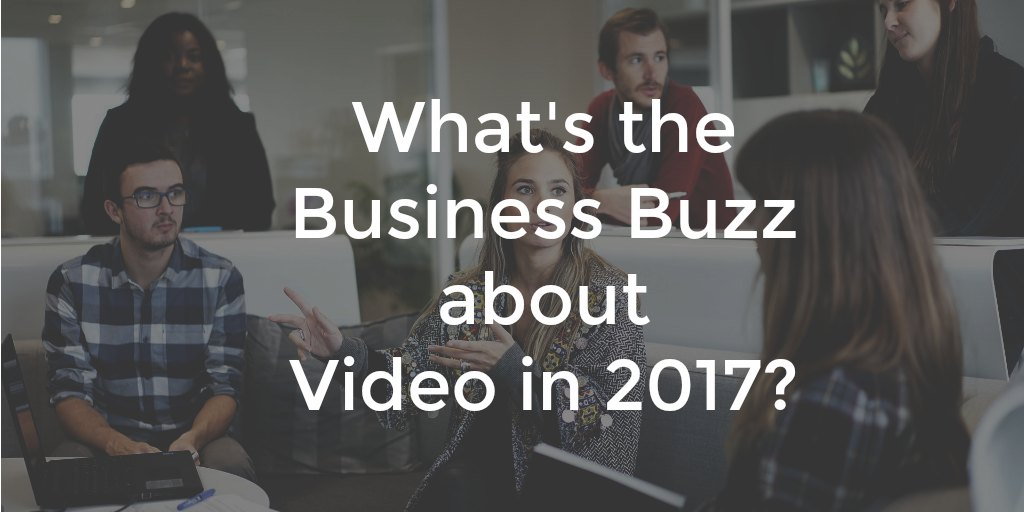 What's the Business Buzz about Video in 2017?