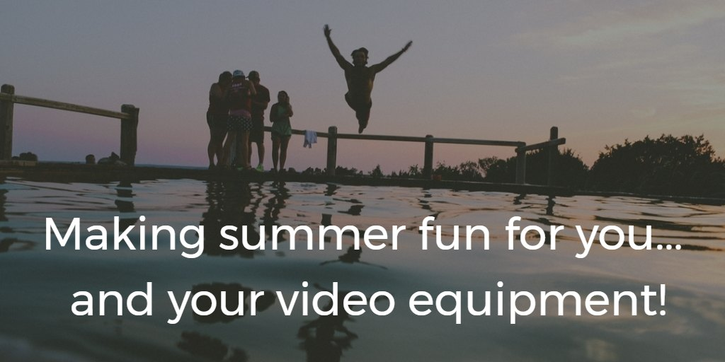 Making summer fun for you…and your video equipment.