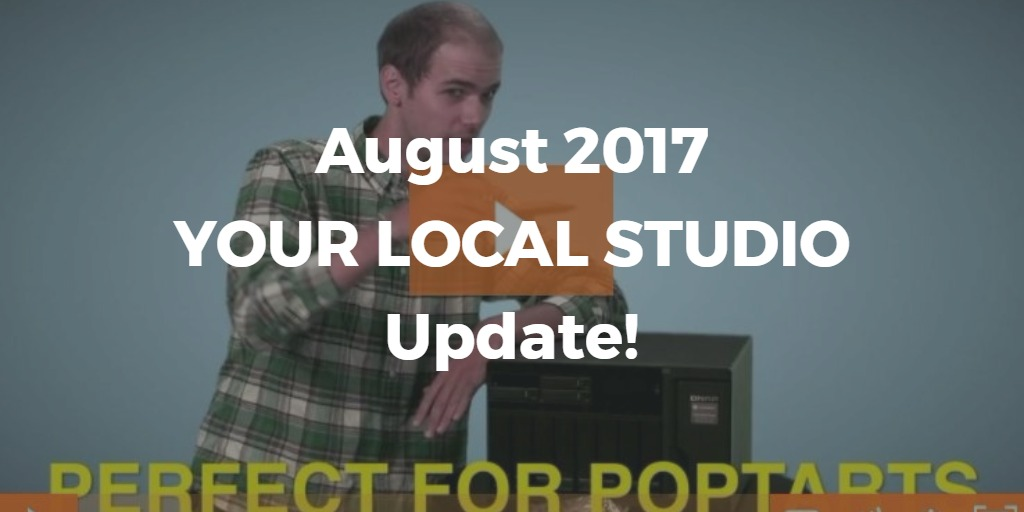 August 2017 Your Local Studio UPDATE
