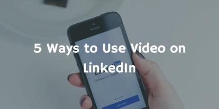 LinkedIn Video: 5 Ways to Use Video on LinkedIn