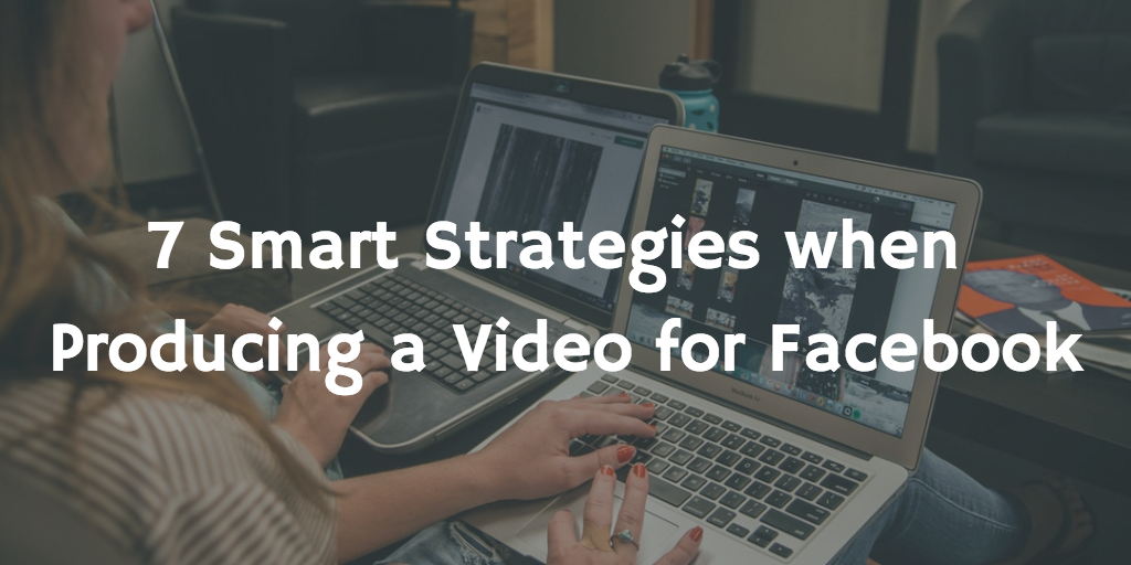 7 Smart Strategies when Producing a Video for Facebook