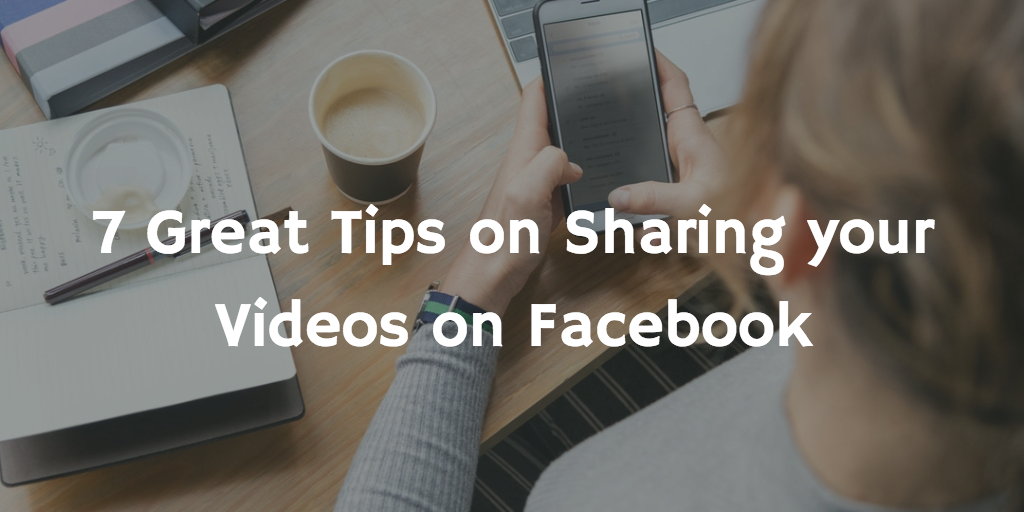 7 Great Tips on Sharing your Videos on Facebook