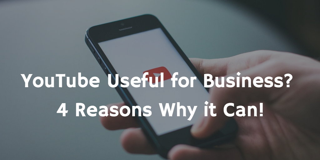 YouTube Useful for Business? 4 Reasons Why it Can!