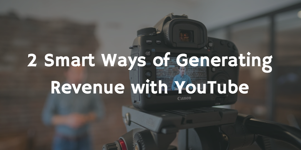 2 Smart Ways of Generating Revenue with YouTube