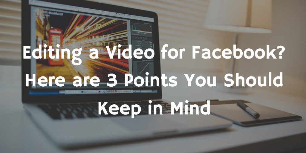 Editing a Video for Facebook? Here are 3 Points You Should Keep in Mind