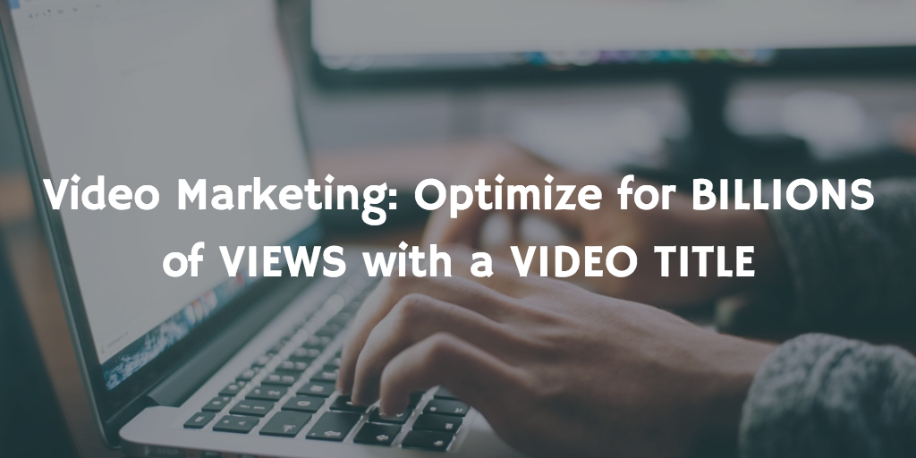 Video Marketing – Optimize for BILLIONS of VIEWS with a VIDEO TITLE