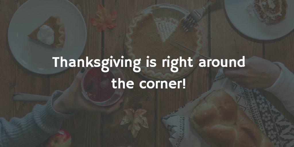 Thanksgiving is right around the corner!