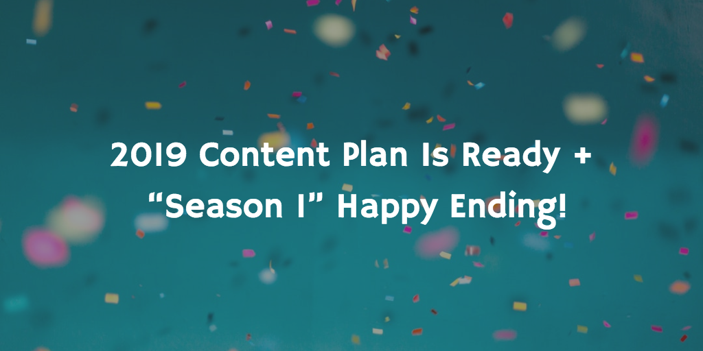 "2019 Content Plan is ready + ""Season 1"" happy ending!"
