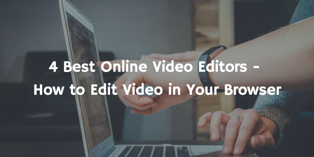 4 Best Online Video Editors – How to Edit Video in Your Browser