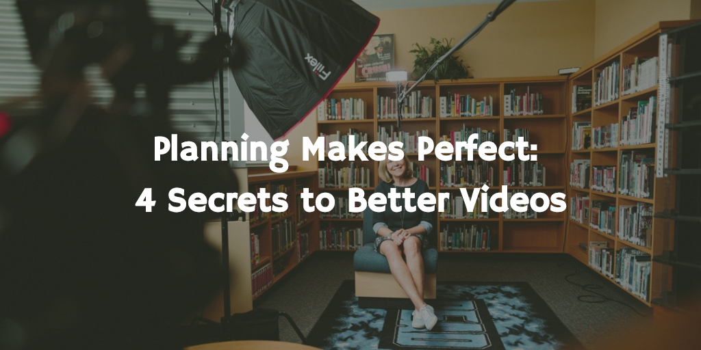 Planning Makes Perfect:          4 Secrets to Better Videos
