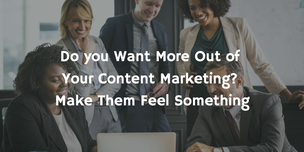 Do you want more out of your content marketing?  Make them feel something