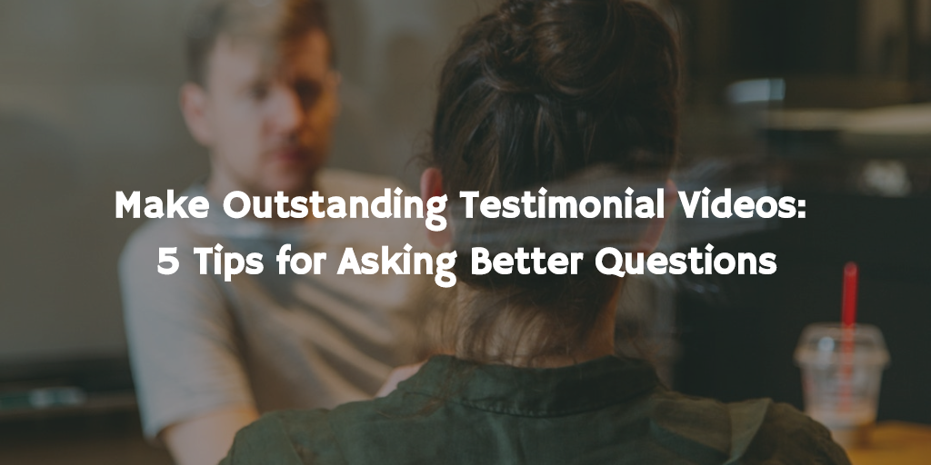 Make Outstanding Testimonial Videos: 5 Tips for Asking Better Questions