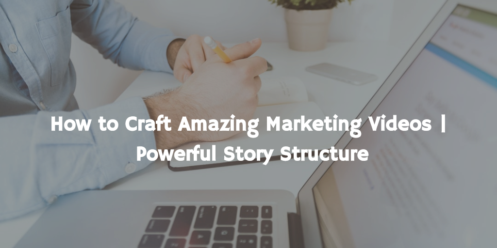 How to Craft Amazing Marketing Videos  Powerful Story Structure