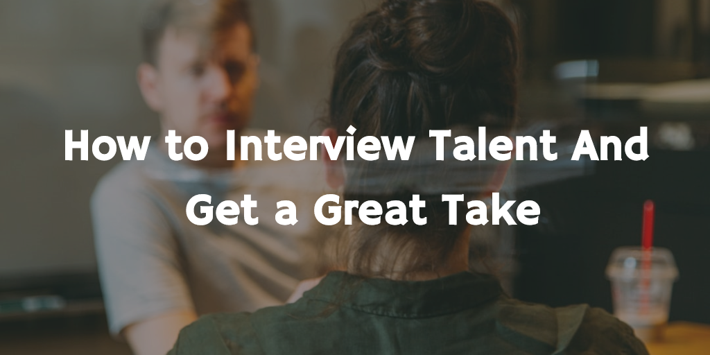 How to interview talent and get a great take