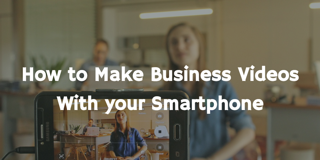 How to Make Business Videos with your Smartphone