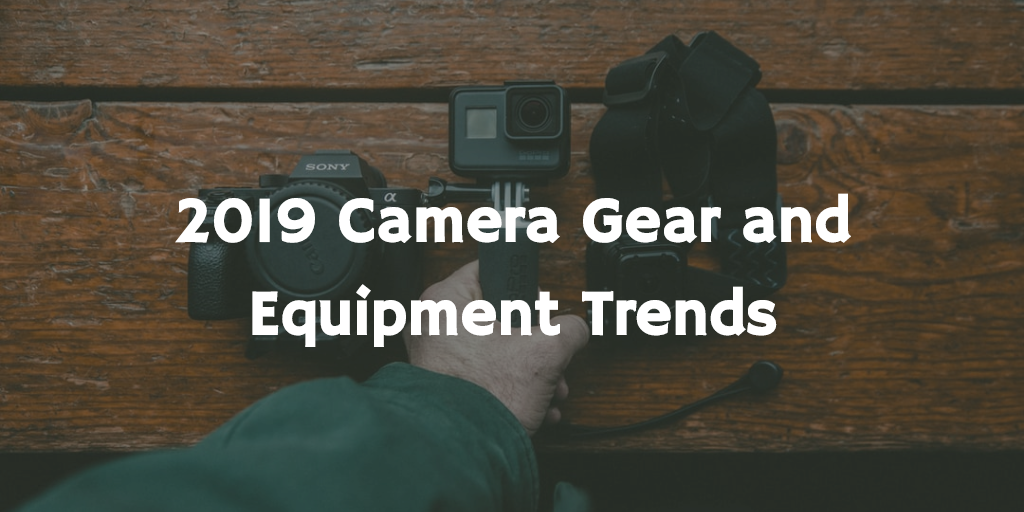 2019 Camera Gear and Equipment Trends