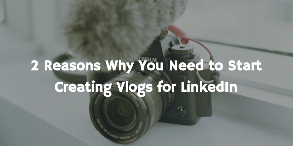 2 Reasons Why You Need to Start Creating Vlogs for LinkedIn