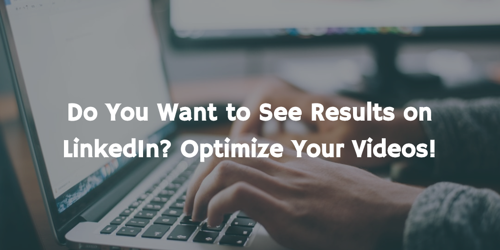 Do You Want to See Results on LinkedIn? Optimize Your Videos!