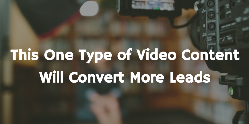 This 1 Type of Video Content Will Convert More Leads