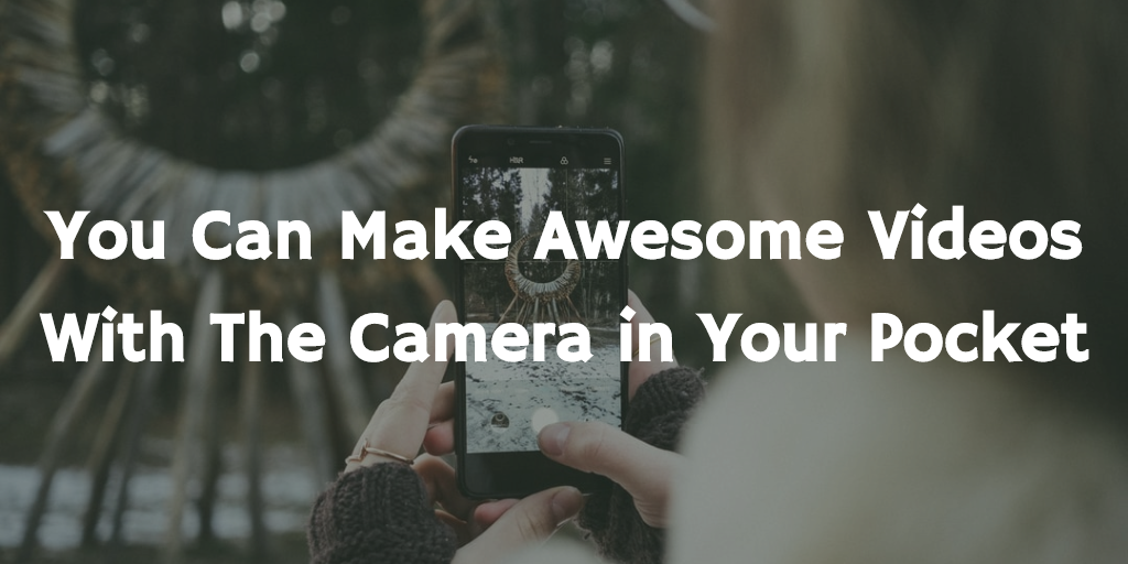 You can make awesome videos with the camera in your pocket