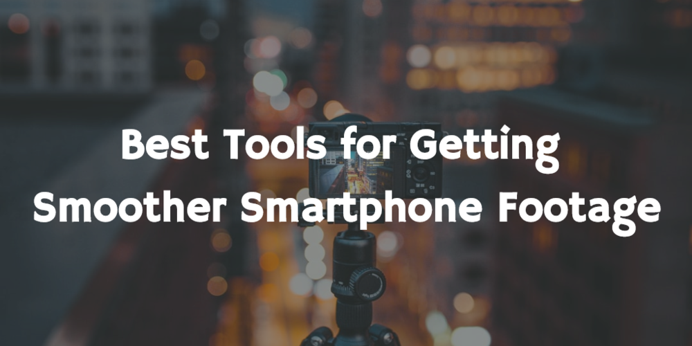 Best tools for getting smoother smartphone footage